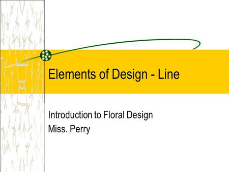 Elements of Design - Line Introduction to Floral Design Miss. Perry.