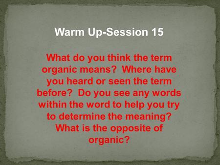 Warm Up-Session 15 What do you think the term organic means? Where have you heard or seen the term before? Do you see any words within the word to help.