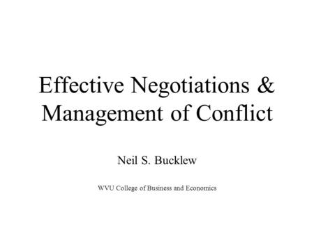 Effective Negotiations & Management of Conflict Neil S. Bucklew WVU College of Business and Economics.
