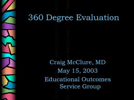 360 Degree Evaluation Craig McClure, MD May 15, 2003 Educational Outcomes Service Group.