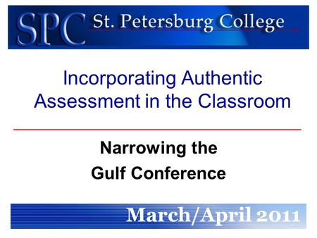 Incorporating Authentic Assessment in the Classroom Narrowing the Gulf Conference March/April 2011.