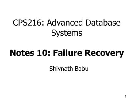 1 CPS216: Advanced Database Systems Notes 10: Failure Recovery Shivnath Babu.