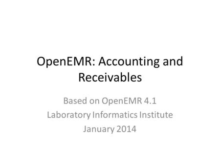 OpenEMR: Accounting and Receivables Based on OpenEMR 4.1 Laboratory Informatics Institute January 2014.