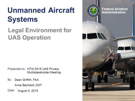 Presented to: By: Date: Federal Aviation Administration Unmanned Aircraft Systems Legal Environment for UAS Operation Dean Griffith, FAA Anne Bechdolt,