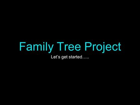 Family Tree Project Let's get started…... What is a family tree? a diagram showing the relationships between people in several generations of a family;
