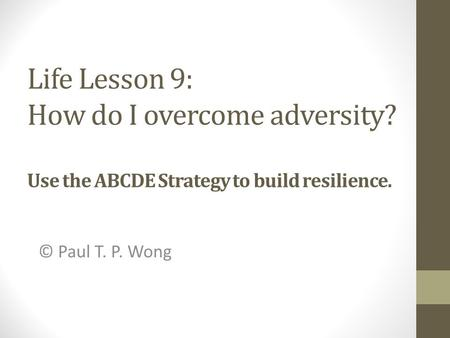 Life Lesson 9: How do I overcome adversity? Use the ABCDE Strategy to build resilience. © Paul T. P. Wong.