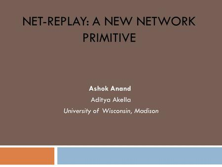 NET-REPLAY: A NEW NETWORK PRIMITIVE Ashok Anand Aditya Akella University of Wisconsin, Madison.