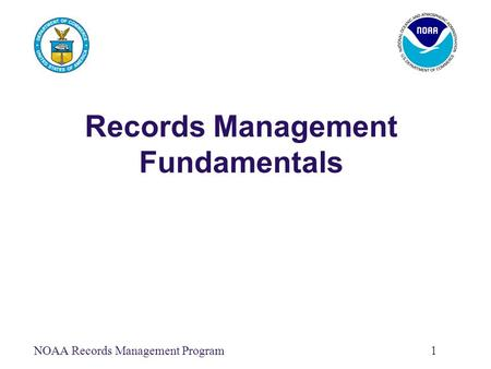 NOAA Records Management Program1 Records Management Fundamentals.