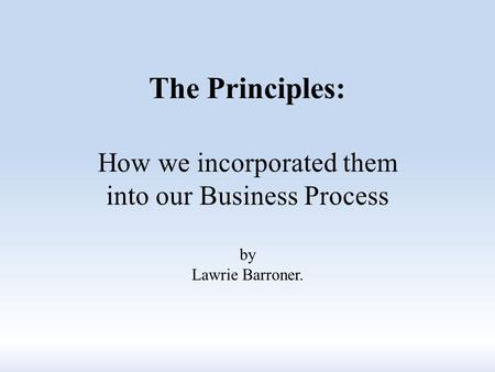 The Principles: How we incorporated them into our Business Process by Lawrie Barroner.