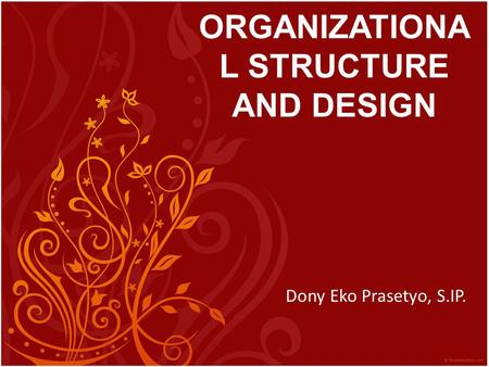 ORGANIZATIONA L STRUCTURE AND DESIGN Dony Eko Prasetyo, S.IP.