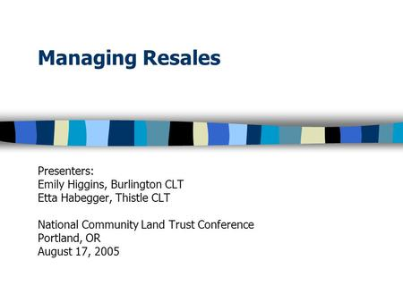 Managing Resales Presenters: Emily Higgins, Burlington CLT Etta Habegger, Thistle CLT National Community Land Trust Conference Portland, OR August 17,