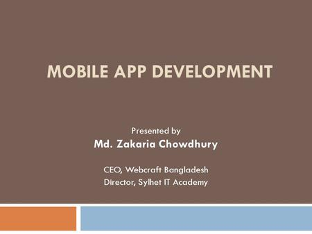 MOBILE APP DEVELOPMENT Presented by Md. Zakaria Chowdhury CEO, Webcraft Bangladesh Director, Sylhet IT Academy.