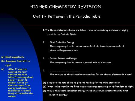 HIGHER CHEMISTRY REVISION. Unit 1:- Patterns in the Periodic Table 1. The three statements below are taken from a note made by a student studying trends.
