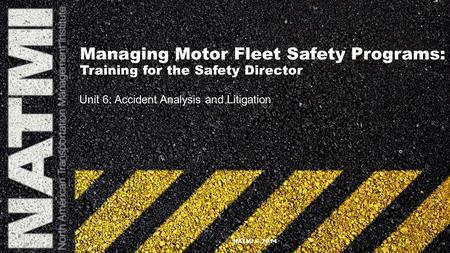 Managing Motor Fleet Safety Programs: Training for the Safety Director Unit 6: Accident Analysis and Litigation NATMI © 2014.