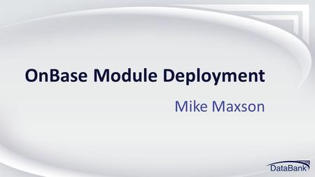 OnBase Module Deployment Mike Maxson. 2013 ECM Training Conference#dbwestECM Introduction Mike Maxson Solutions Engineer Databank / OSAM – 8 years OCI.