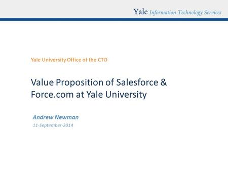 Value Proposition of Salesforce & Force.com at Yale University Yale University Office of the CTO Andrew Newman 11-September-2014.