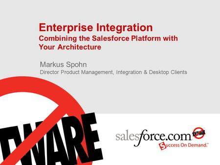Enterprise Integration Combining the Salesforce Platform with Your Architecture Markus Spohn Director Product Management, Integration & Desktop Clients.