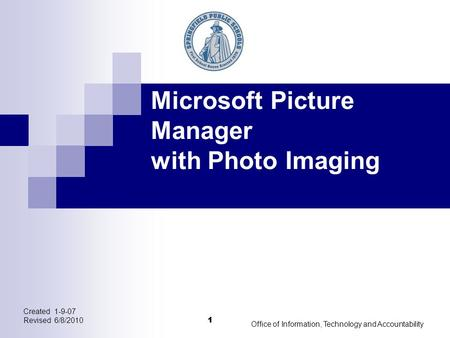 1 Created 1-9-07 Revised 6/8/2010 Office of Information, Technology and Accountability 1 Microsoft Picture Manager with Photo Imaging.