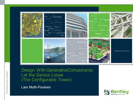 © 2010 Bentley Systems, Incorporated Design With GenerativeComponents Let the Genius Loose (The Configurable Tower) Lars Moth-Poulsen.