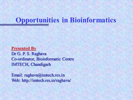 Opportunities in Bioinformatics Presented By Dr G. P. S. Raghava Co-ordinator, Bioinformatic Centre IMTECH, Chandigarh   Web: