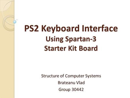 PS2 Keyboard Interface Using Spartan-3 Starter Kit Board Structure of Computer Systems Brateanu Vlad Group 30442.