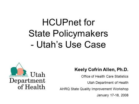 HCUPnet for State Policymakers - Utah's Use Case Keely Cofrin Allen, Ph.D. Office of Health Care Statistics Utah Department of Health AHRQ State Quality.