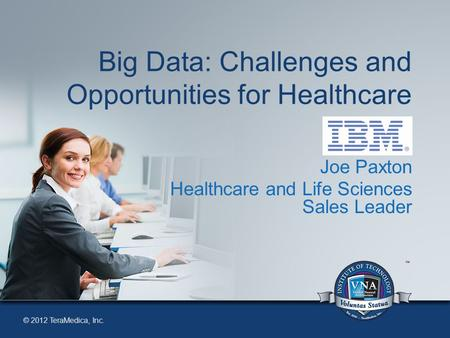 © 2012 TeraMedica, Inc. Big Data: Challenges and Opportunities for Healthcare Joe Paxton Healthcare and Life Sciences Sales Leader.