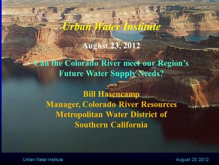 August 23, 2012 Urban Water Institute August 23, 2012 Can the Colorado River meet our Region's Future Water Supply Needs? Bill Hasencamp Manager, Colorado.