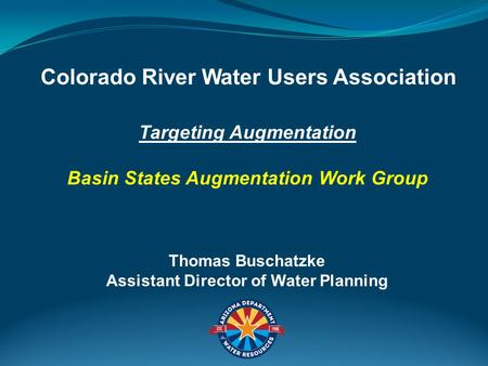 Targeting Augmentation Basin States Augmentation Work Group Colorado River Water Users Association Thomas Buschatzke Assistant Director of Water Planning.
