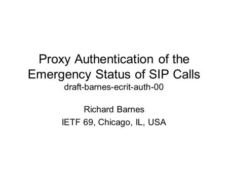 Proxy Authentication of the Emergency Status of SIP Calls draft-barnes-ecrit-auth-00 Richard Barnes IETF 69, Chicago, IL, USA.