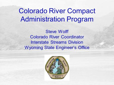 Colorado River Compact Administration Program Steve Wolff Colorado River Coordinator Interstate Streams Division Wyoming State Engineer's Office.