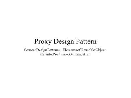 Proxy Design Pattern Source: Design Patterns – Elements of Reusable Object- Oriented Software; Gamma, et. al.