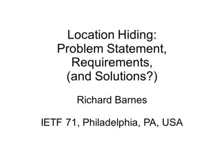 Location Hiding: Problem Statement, Requirements, (and Solutions?) Richard Barnes IETF 71, Philadelphia, PA, USA.