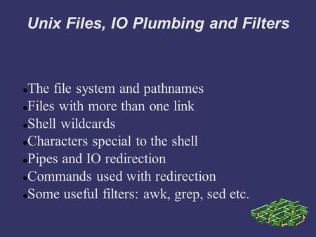 Unix Files, IO Plumbing and Filters The file system and pathnames Files with more than one link Shell wildcards Characters special to the shell Pipes and.