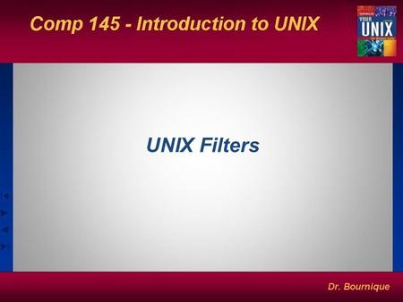 UNIX Filters. Some Simple UNIX Filters (Commands That Use Both Standard Input & Standard Output) $pr $cmp, comm, diff $sort $uniq $head,tail $cut, paste.