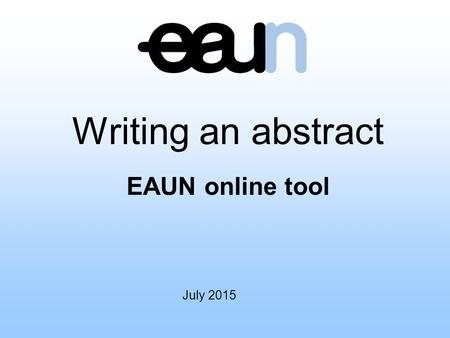 July 2015 Writing an abstract EAUN online tool. Introduction The following educational tool is provided to assist you in the development of your abstract,