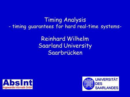 Timing Analysis - timing guarantees for hard real-time systems- Reinhard Wilhelm Saarland University Saarbrücken TexPoint fonts used in EMF. Read the TexPoint.