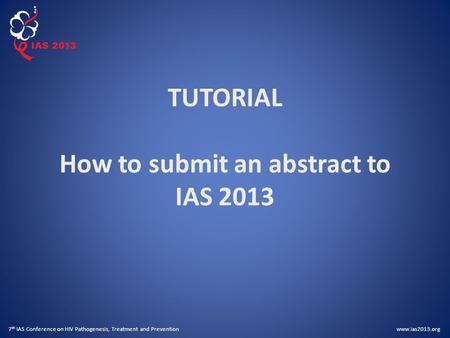 Www.ias2013.org 7 th IAS Conference on HIV Pathogenesis, Treatment and Prevention TUTORIAL How to submit an abstract to IAS 2013.