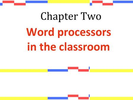 Chapter Two Word processors in the classroom. 1. Why use word processors? 2. Word processors for teachers: creating materials 2.1 Inserting images and.