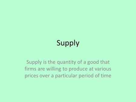 Supply Supply is the quantity of a good that firms are willing to produce at various prices over a particular period of time.