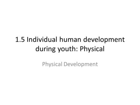 1.5 Individual human development during youth: Physical Physical Development.