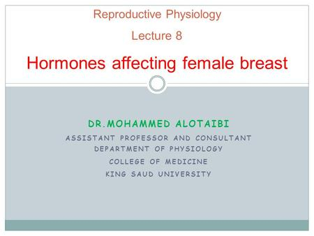 Reproductive Physiology Lecture 8 Hormones affecting female breast DR.MOHAMMED ALOTAIBI ASSISTANT PROFESSOR AND CONSULTANT DEPARTMENT OF PHYSIOLOGY COLLEGE.