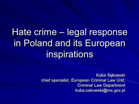 Hate crime – legal response in Poland and its European inspirations Kuba Sękowski chief specialist, European Criminal Law Unit, Criminal Law Department.