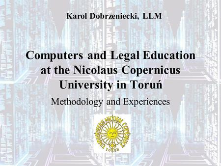 Computers and Legal Education at the Nicolaus Copernicus University in Toruń Methodology and Experiences Karol Dobrzeniecki, LLM.