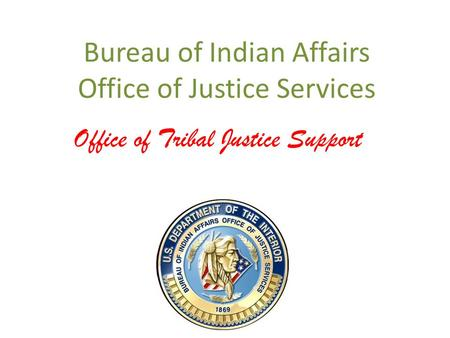 Bureau of Indian Affairs Office of Justice Services Office of Tribal Justice Support.