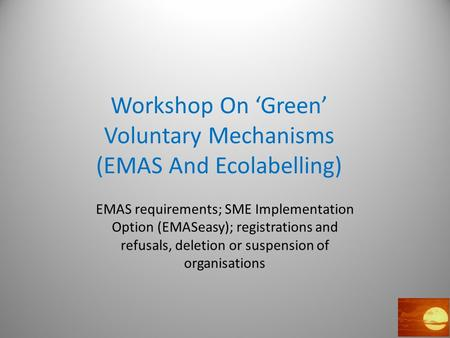 Workshop On 'Green' Voluntary Mechanisms (EMAS And Ecolabelling) EMAS requirements; SME Implementation Option (EMASeasy); registrations and refusals, deletion.