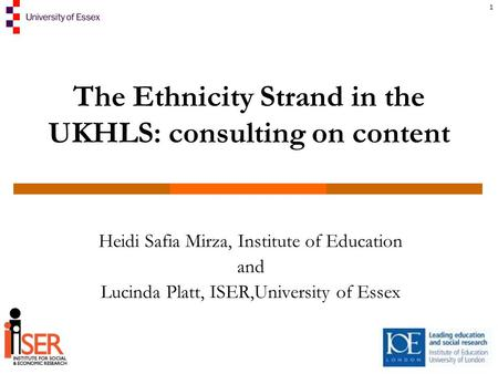 1 The Ethnicity Strand in the UKHLS: consulting on content Heidi Safia Mirza, Institute of Education and Lucinda Platt, ISER,University of Essex.