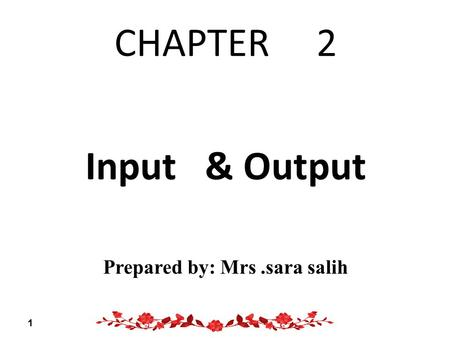 CHAPTER 2 Input & Output Prepared by: Mrs.sara salih 1.