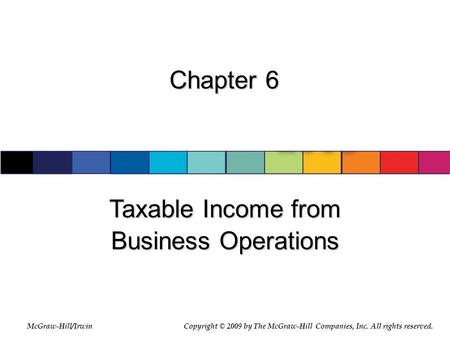McGraw-Hill/Irwin © 2007 The McGraw-Hill Companies, Inc., All Rights Reserved. Chapter 6 Taxable Income from Business Operations McGraw-Hill/IrwinCopyright.
