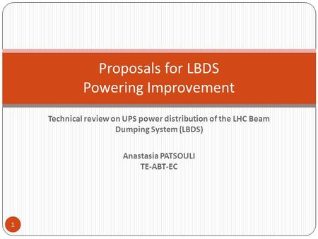 Technical review on UPS power distribution of the LHC Beam Dumping System (LBDS) Anastasia PATSOULI TE-ABT-EC Proposals for LBDS Powering Improvement 1.